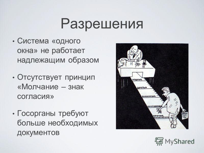 Разрешения Система «одного окна» не работает надлежащим образом Отсутствует принцип «Молчание – знак согласия» Госорганы требуют больше необходимых документов