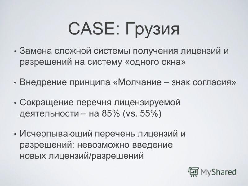 CASE: Грузия Замена сложной системы получения лицензий и разрешений на систему «одного окна» Внедрение принципа «Молчание – знак согласия» Сокращение перечня лицензируемой деятельности – на 85% (vs. 55%) Исчерпывающий перечень лицензий и разрешений;