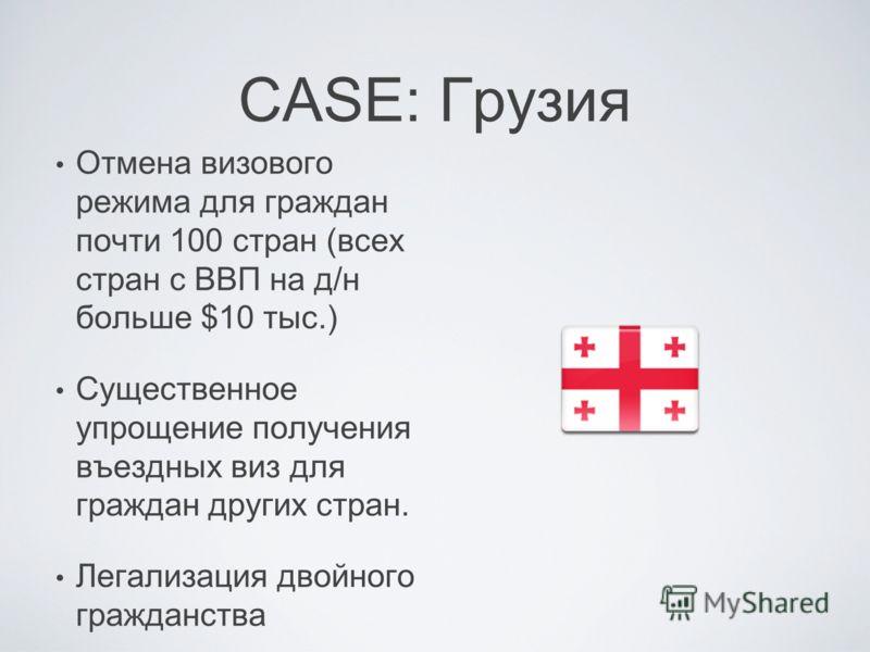 CASE: Грузия Отмена визового режима для граждан почти 100 стран (всех стран с ВВП на д/н больше $10 тыс.) Существенное упрощение получения въездных виз для граждан других стран. Легализация двойного гражданства