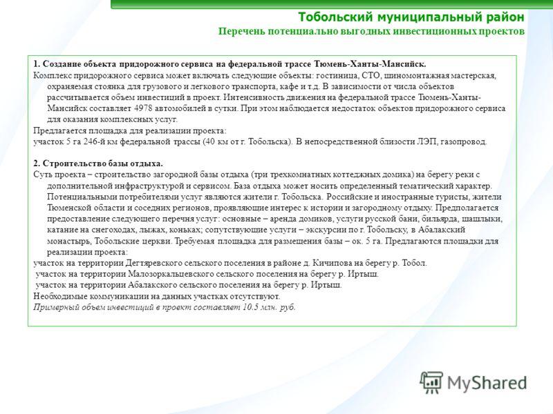 Тобольский муниципальный район Перечень потенциально выгодных инвестиционных проектов 1. Создание объекта придорожного сервиса на федеральной трассе Тюмень-Ханты-Мансийск. Комплекс придорожного сервиса может включать следующие объекты: гостиница, СТО