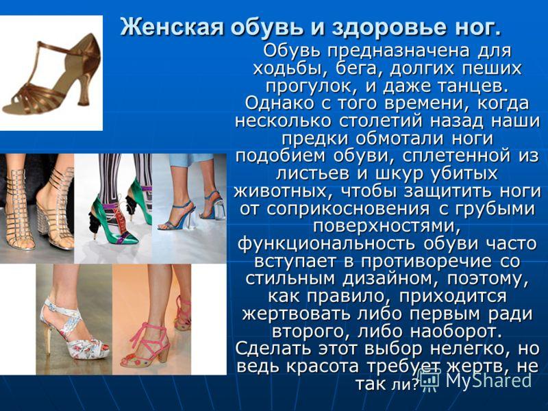 Женская обувь и здоровье ног. Обувь предназначена для ходьбы, бега, долгих пеших прогулок, и даже танцев. Однако с того времени, когда несколько столетий назад наши предки обмотали ноги подобием обуви, сплетенной из листьев и шкур убитых животных, чт