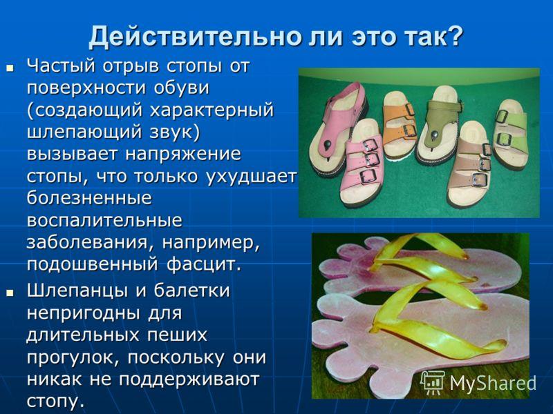 Действительно ли это так? Частый отрыв стопы от поверхности обуви (создающий характерный шлепающий звук) вызывает напряжение стопы, что только ухудшает болезненные воспалительные заболевания, например, подошвенный фасцит. Частый отрыв стопы от поверх