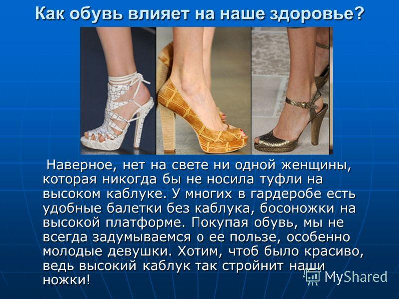 Как обувь влияет на наше здоровье? Наверное, нет на свете ни одной женщины, которая никогда бы не носила туфли на высоком каблуке. У многих в гардеробе есть удобные балетки без каблука, босоножки на высокой платформе. Покупая обувь, мы не всегда заду