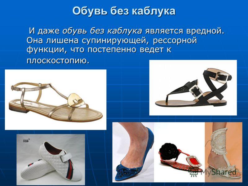 Обувь без каблука И даже обувь без каблука является вредной. Она лишена супинирующей, рессорной функции, что постепенно ведет к плоскостопию. И даже обувь без каблука является вредной. Она лишена супинирующей, рессорной функции, что постепенно ведет