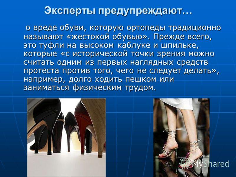 Эксперты предупреждают… о вреде обуви, которую ортопеды традиционно называют «жестокой обувью». Прежде всего, это туфли на высоком каблуке и шпильке, которые «с исторической точки зрения можно считать одним из первых наглядных средств протеста против