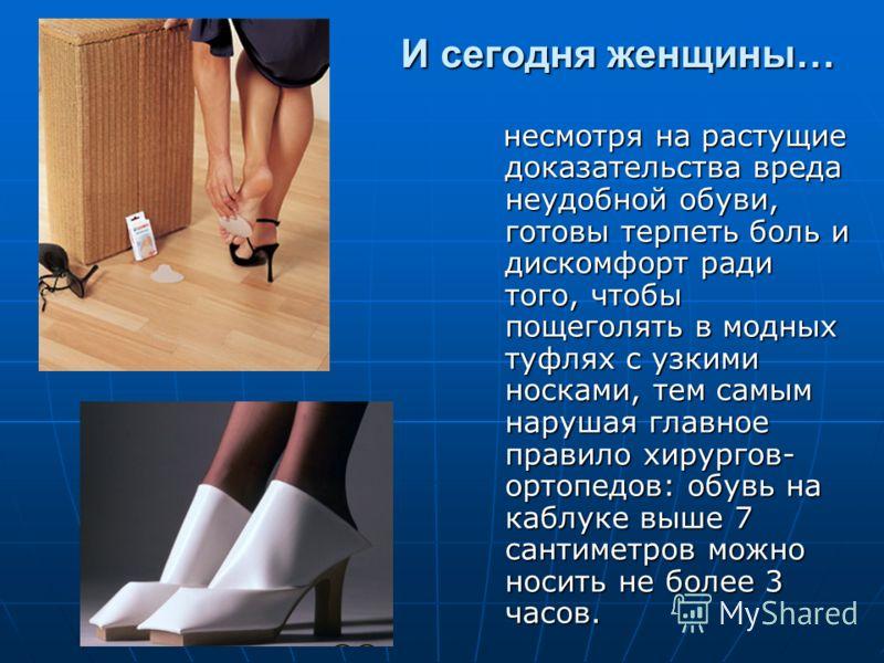 И сегодня женщины… И сегодня женщины… несмотря на растущие доказательства вреда неудобной обуви, готовы терпеть боль и дискомфорт ради того, чтобы пощеголять в модных туфлях с узкими носками, тем самым нарушая главное правило хирургов- ортопедов: обу