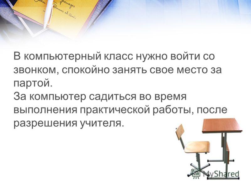 В компьютерный класс нужно войти со звонком, спокойно занять свое место за партой. За компьютер садиться во время выполнения практической работы, после разрешения учителя.