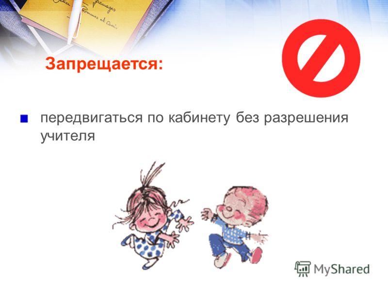 передвигаться по кабинету без разрешения учителя Запрещается:
