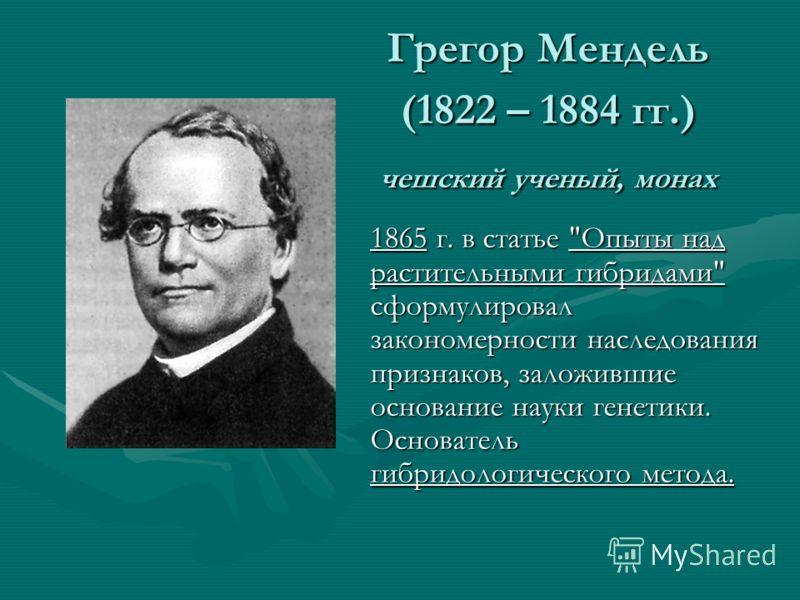 Грегор Мендель (1822 – 1884 гг.) чешский ученый, монах 1865 г. в статье Опыты над растительными гибридами сформулировал закономерности наследования признаков, заложившие основание науки генетики. Основатель гибридологического метода.