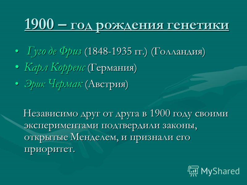 1900 – год рождения генетики Гуго де Фриз (1848-1935 гг.) (Голландия) Гуго де Фриз (1848-1935 гг.) (Голландия) Карл Корренс (Германия)Карл Корренс (Германия) Эрик Чермак (Австрия)Эрик Чермак (Австрия) Независимо друг от друга в 1900 году своими экспе