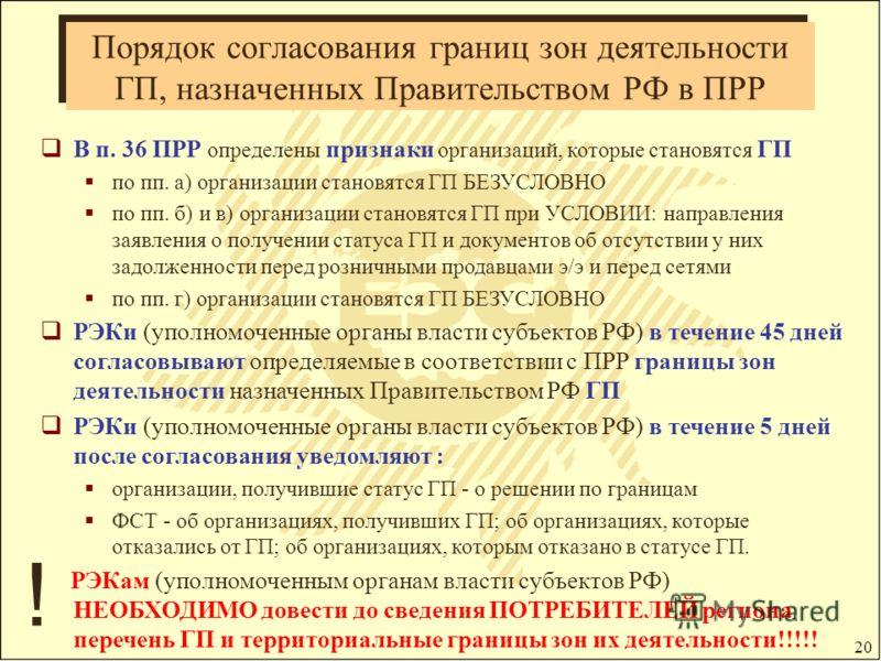 20 Порядок согласования границ зон деятельности ГП, назначенных Правительством РФ в ПРР В п. 36 ПРР определены признаки организаций, которые становятся ГП по пп. а) организации становятся ГП БЕЗУСЛОВНО по пп. б) и в) организации становятся ГП при УСЛ