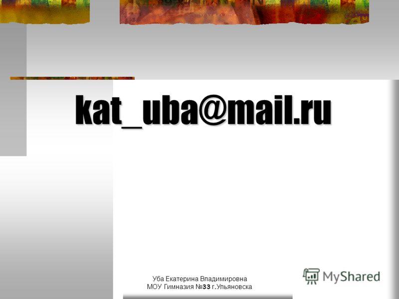Уба Екатерина Владимировна МОУ Гимназия 33 г.Ульяновска kat_uba@mail.ru