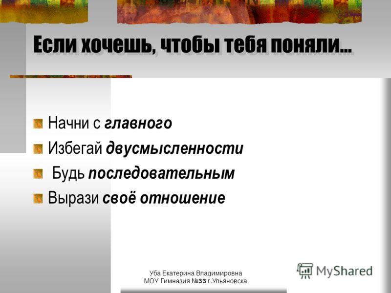 Уба Екатерина Владимировна МОУ Гимназия 33 г.Ульяновска Если хочешь, чтобы тебя поняли… Начни с главного Избегай двусмысленности Будь последовательным Вырази своё отношение
