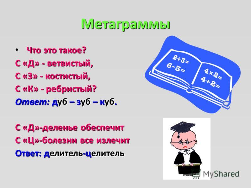 Метаграммы Что это такое? С «Д» - ветвистый, С «З» - костистый, С «К» - ребристый? Ответ: дуб – зуб – куб. С «Д»-деленье обеспечит С «Ц»-болезни все излечит Ответ: делитель-целитель