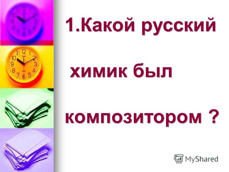 1.Какой русский химик был композитором ?