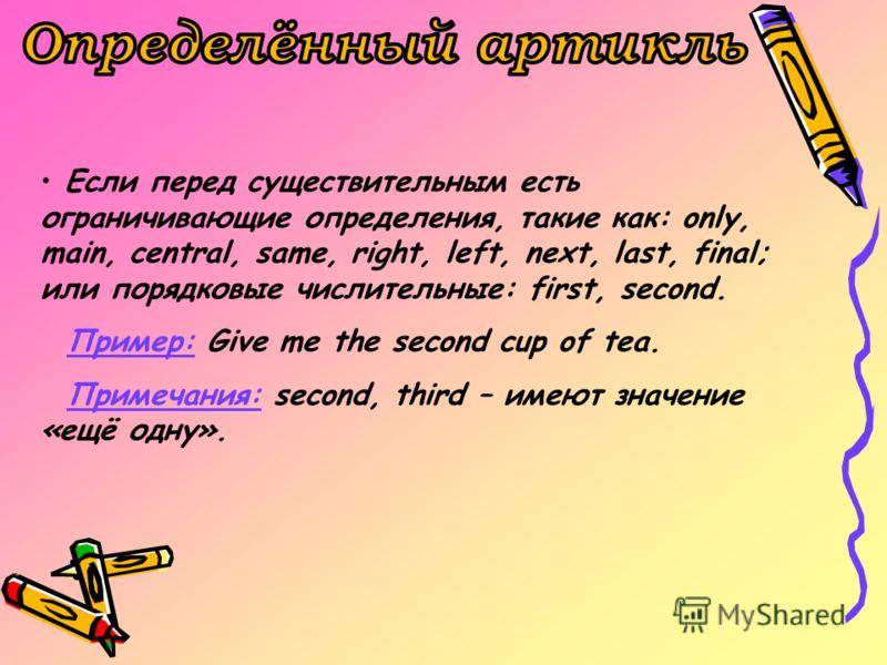 Если перед существительным есть ограничивающие определения, такие как: only, main, central, same, right, left, next, last, final; или порядковые числительные: first, second. Пример: Give me the second cup of tea. Примечания: second, third – имеют зна