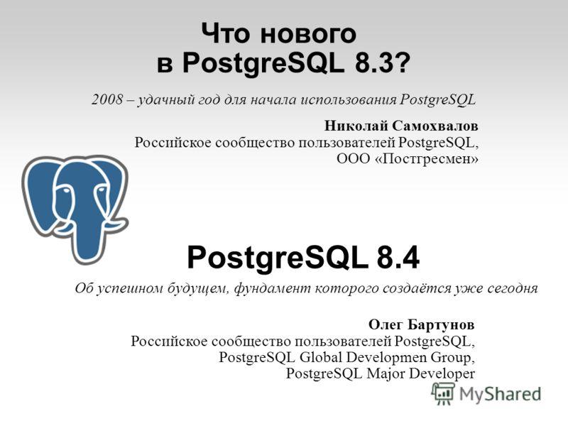 Что нового в PostgreSQL 8.3? PostgreSQL 8.4 Олег Бартунов Российское сообщество пользователей PostgreSQL, PostgreSQL Global Developmen Group, PostgreSQL Major Developer Николай Самохвалов Российское сообщество пользователей PostgreSQL, ООО «Постгресм