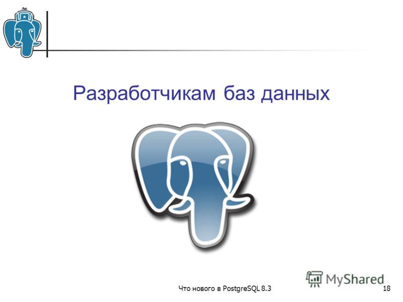 Что нового в PostgreSQL 8.318 Разработчикам баз данных