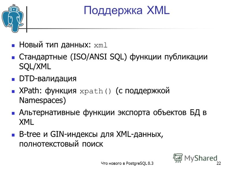 Что нового в PostgreSQL 8.322 Поддержка XML Новый тип данных: xml Стандартные (ISO/ANSI SQL) функции публикации SQL/XML DTD-валидация XPath: функция xpath() (с поддержкой Namespaces) Альтернативные функции экспорта объектов БД в XML B-tree и GIN-инде