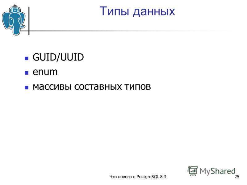 Что нового в PostgreSQL 8.325 Типы данных GUID/UUID enum массивы составных типов