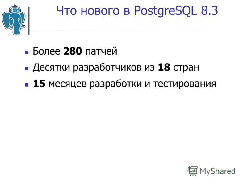 Что нового в PostgreSQL 8.3 Более 280 патчей Десятки разработчиков из 18 стран 15 месяцев разработки и тестирования