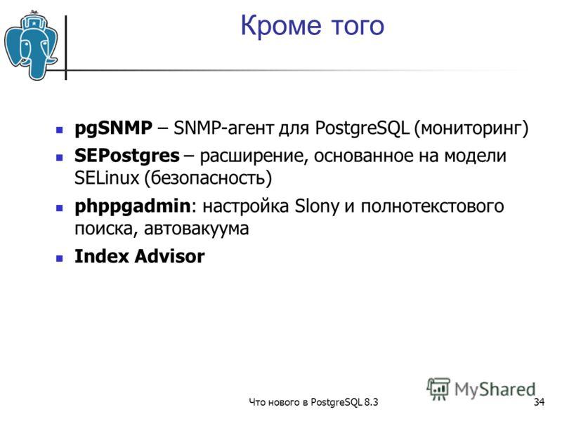 Что нового в PostgreSQL 8.334 Кроме того pgSNMP – SNMP-агент для PostgreSQL (мониторинг) SEPostgres – расширение, основанное на модели SELinux (безопасность) phppgadmin: настройка Slony и полнотекстового поиска, автовакуума Index Advisor