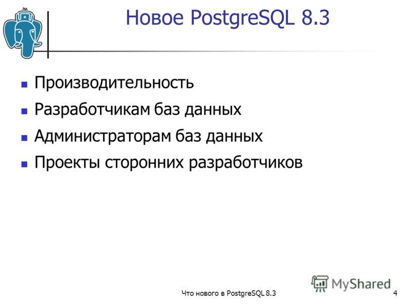 Что нового в PostgreSQL 8.34 Производительность Разработчикам баз данных Администраторам баз данных Проекты сторонних разработчиков Новое PostgreSQL 8.3