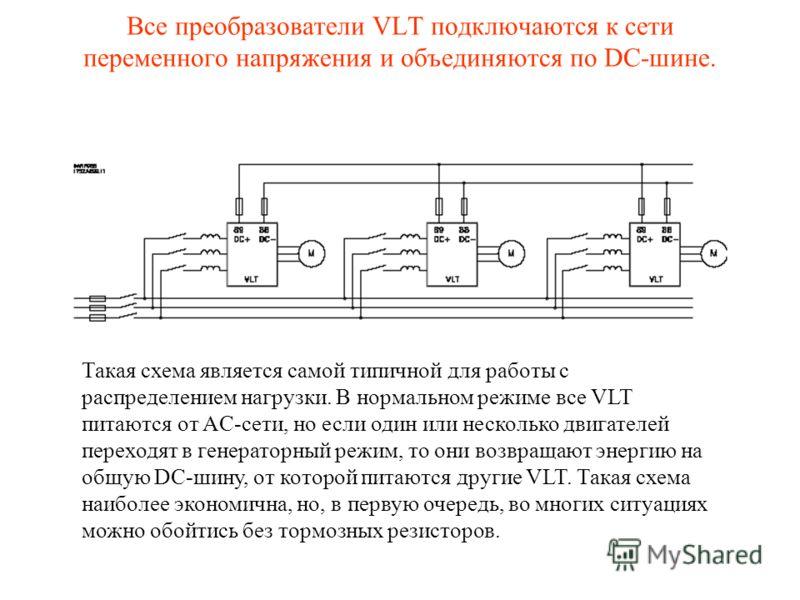 Такая схема является самой типичной для работы с распределением нагрузки. В нормальном режиме все VLT питаются от AC-сети, но если один или несколько двигателей переходят в генераторный режим, то они возвращают энергию на общую DC-шину, от которой пи