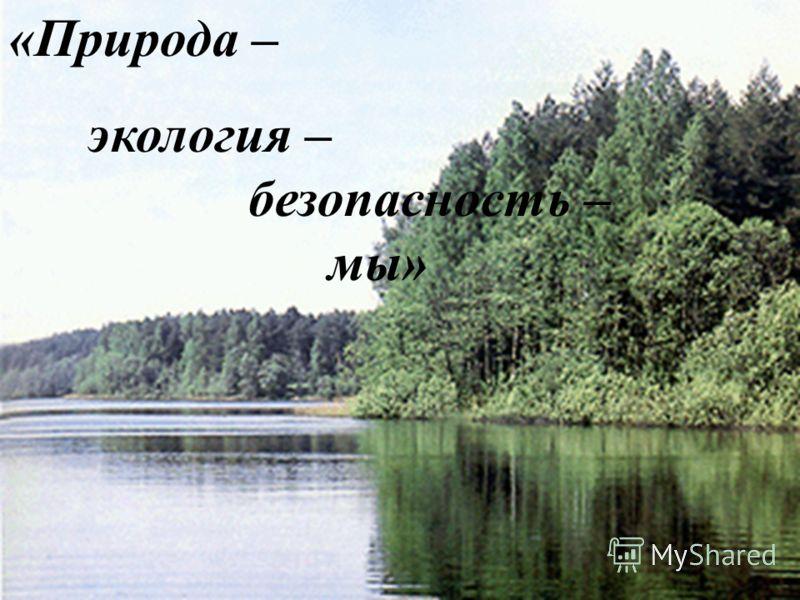 «Природа – экология – безопасность – мы»