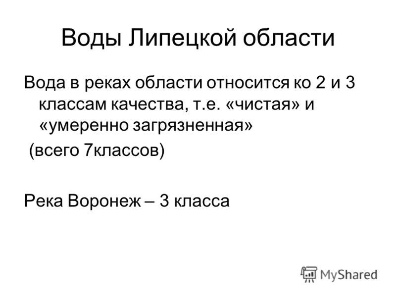 Воды Липецкой области Вода в реках области относится ко 2 и 3 классам качества, т.е. «чистая» и «умеренно загрязненная» (всего 7классов) Река Воронеж – 3 класса