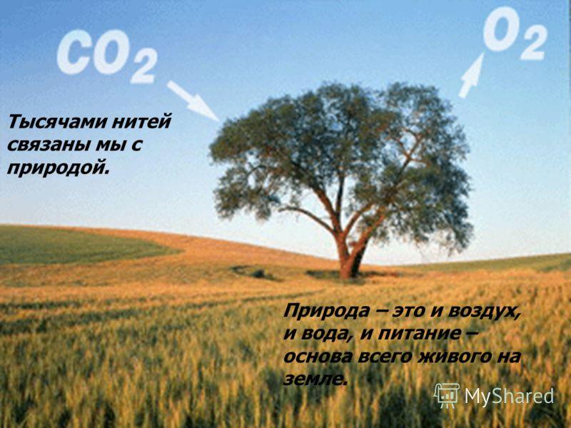 Тысячами нитей связаны мы с природой. Природа – это и воздух, и вода, и питание – основа всего живого на земле.