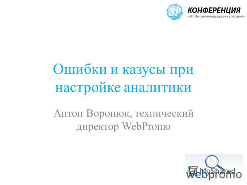 Ошибки и казусы при настройке аналитики Антон Воронюк, технический директор WebPromo