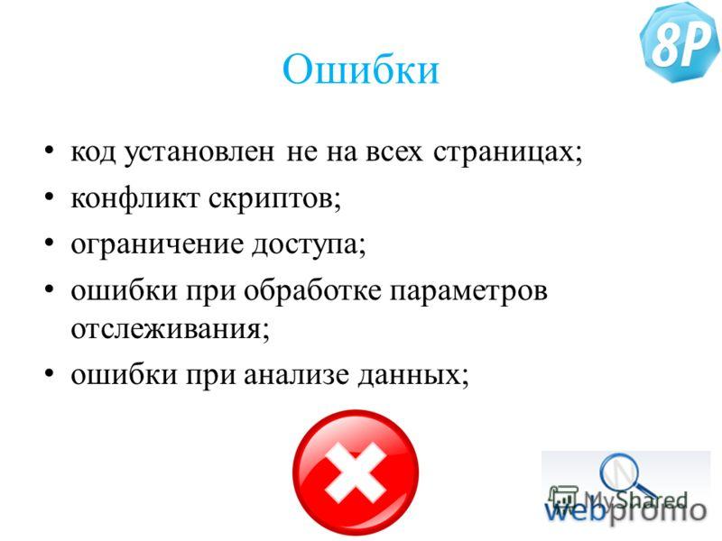 Ошибки код установлен не на всех страницах; конфликт скриптов; ограничение доступа; ошибки при обработке параметров отслеживания; ошибки при анализе данных;