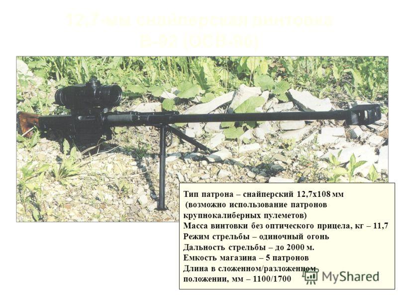 12,7-мм снайперская винтовка В-92 (ОСВ-96) Тип патрона – снайперский 12,7х108 мм (возможно использование патронов крупнокалиберных пулеметов) Масса винтовки без оптического прицела, кг – 11,7 Режим стрельбы – одиночный огонь Дальность стрельбы – до 2