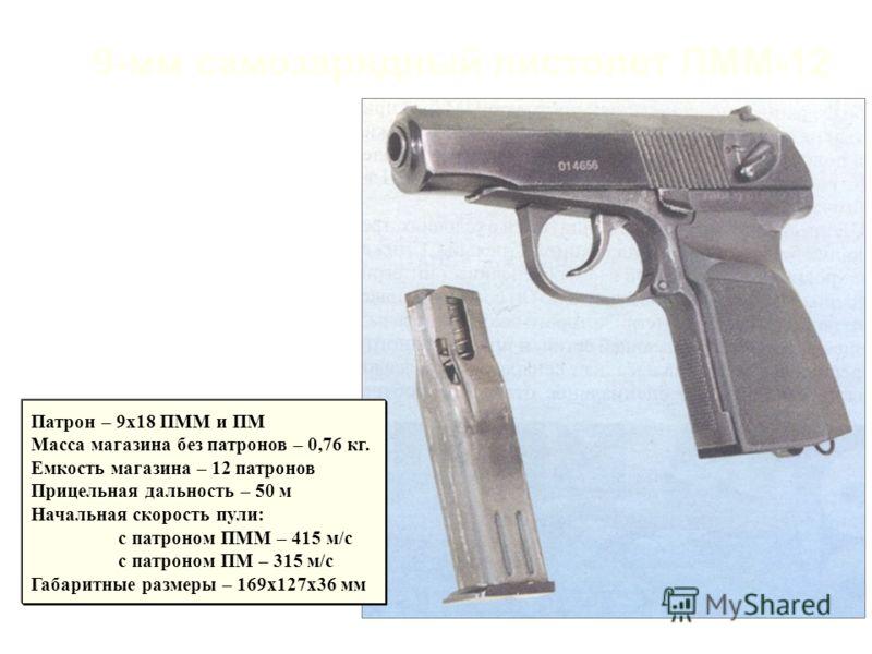 9-мм самозарядный пистолет ПММ-12 Патрон – 9х18 ПММ и ПМ Масса магазина без патронов – 0,76 кг. Емкость магазина – 12 патронов Прицельная дальность – 50 м Начальная скорость пули: с патроном ПММ – 415 м/с с патроном ПМ – 315 м/c Габаритные размеры –