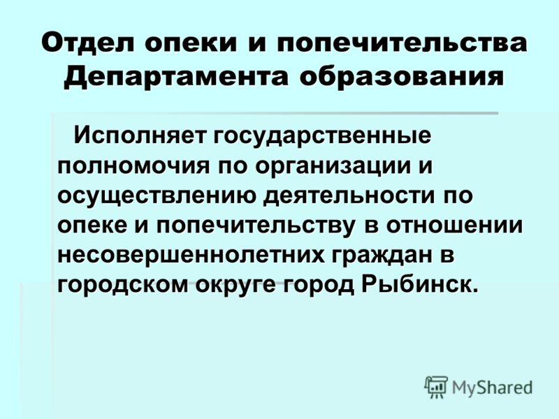 Отдел опеки и попечительства Департамента образования Исполняет государственные полномочия по организации и осуществлению деятельности по опеке и попечительству в отношении несовершеннолетних граждан в городском округе город Рыбинск.