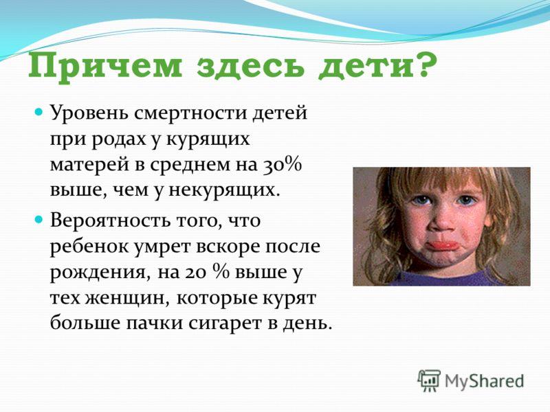 Причем здесь дети? Уровень смертности детей при родах у курящих матерей в среднем на 30% выше, чем у некурящих. Вероятность того, что ребенок умрет вскоре после рождения, на 20 % выше у тех женщин, которые курят больше пачки сигарет в день.