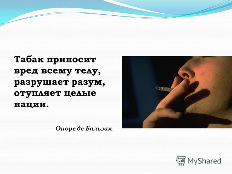 Табак приносит вред всему телу, разрушает разум, отупляет целые нации. Оноре де Бальзак