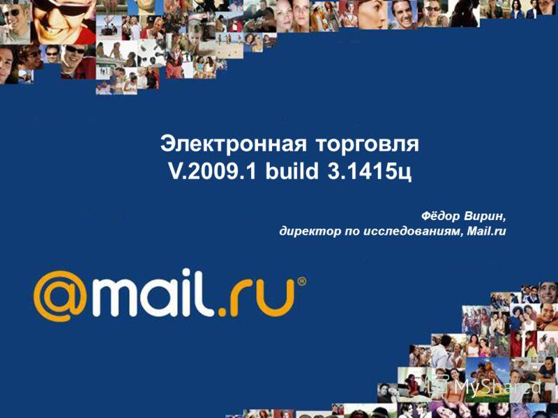 Электронная торговля V.2009.1 build 3.1415ц Фёдор Вирин, директор по исследованиям, Mail.ru