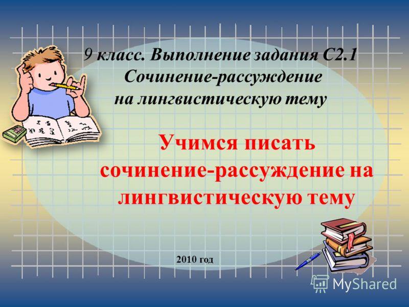 Учимся писать сочинение-рассуждение на лингвистическую тему 2010 год 9 класс. Выполнение задания С2.1 Сочинение-рассуждение на лингвистическую тему