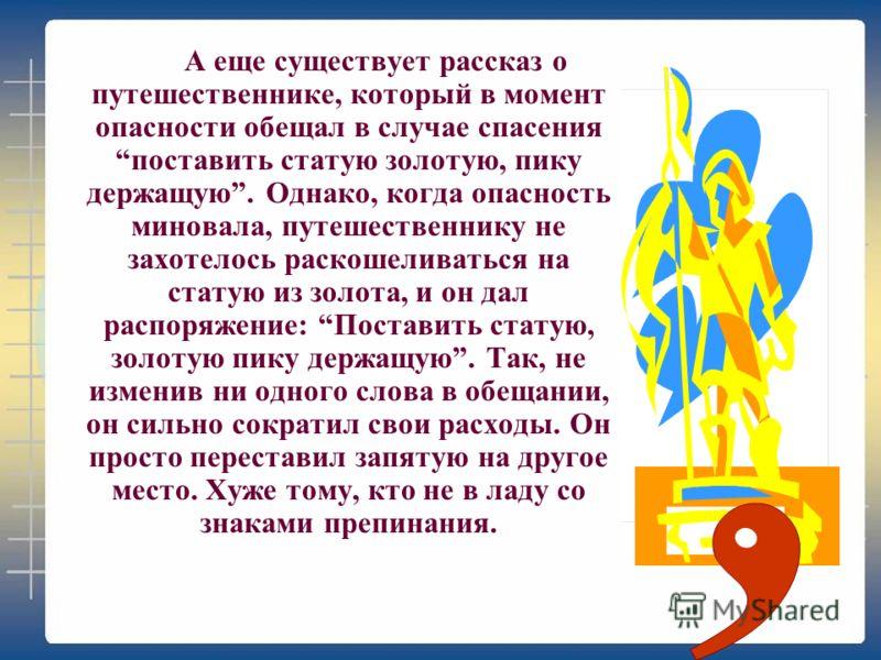 А еще существует рассказ о путешественнике, который в момент опасности обещал в случае спасения поставить статую золотую, пику держащую. Однако, когда опасность миновала, путешественнику не захотелось раскошеливаться на статую из золота, и он дал рас