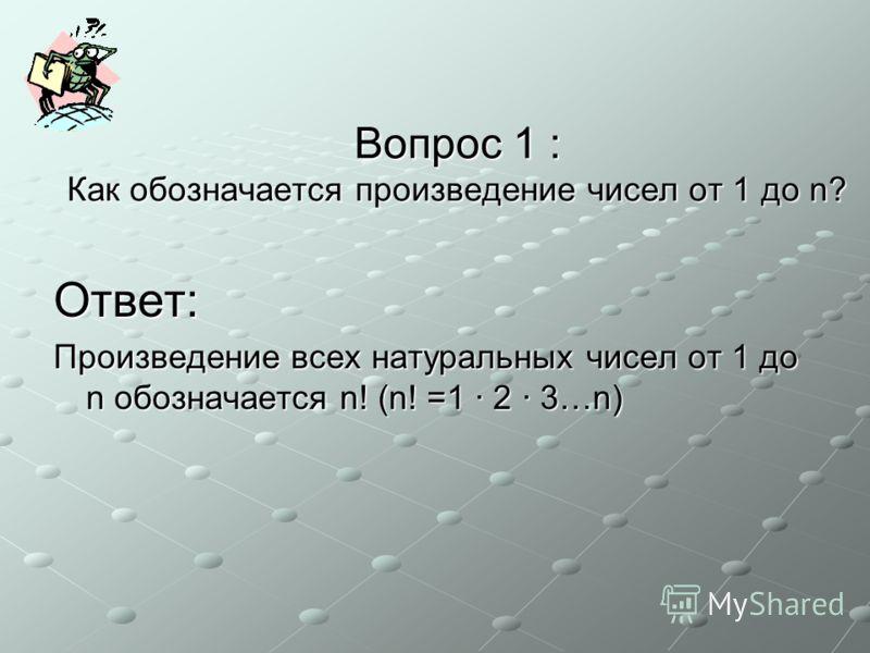 Вопрос 1 : Как обозначается произведение чисел от 1 до n? Ответ: Произведение всех натуральных чисел от 1 до n обозначается n! (n! =1 · 2 · 3…n)