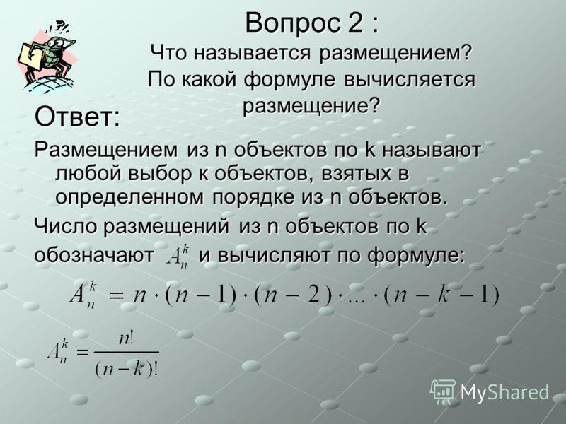 Вопрос 2 : Что называется размещением? По какой формуле вычисляется размещение? Ответ: Размещением из n объектов по k называют любой выбор к объектов, взятых в определенном порядке из n объектов. Число размещений из n объектов по k обозначают и вычис