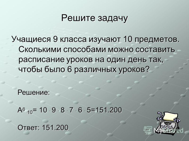 Решите задачу Учащиеся 9 класса изучают 10 предметов. Сколькими способами можно составить расписание уроков на один день так, чтобы было 6 различных уроков? Решение: A 6 10 = 10 · 9 · 8 · 7 · 6 · 5=151.200 Ответ: 151.200
