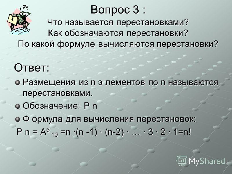Вопрос 3 : Что называется перестановками? Как обозначаются перестановки? По какой формуле вычисляются перестановки? Ответ: Размещения из n э лементов по n называются перестановками. Обозначение: P n Ф ормула для вычисления перестановок: P n = A 6 10