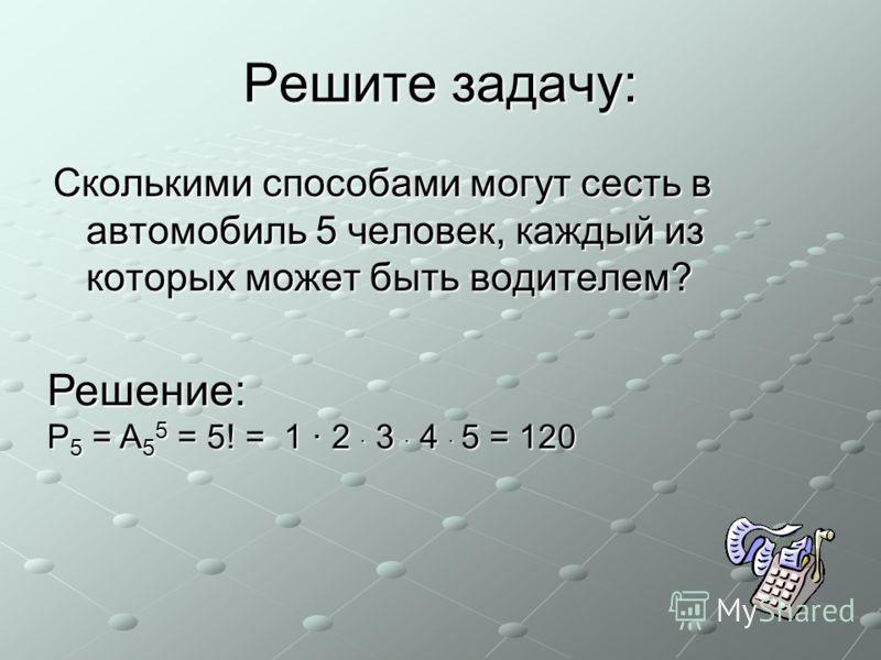 Решите задачу: Сколькими способами могут сесть в автомобиль 5 человек, каждый из которых может быть водителем? Решение: P 5 = A 5 5 = 5! = 1 · 2 · 3 · 4 · 5 = 120
