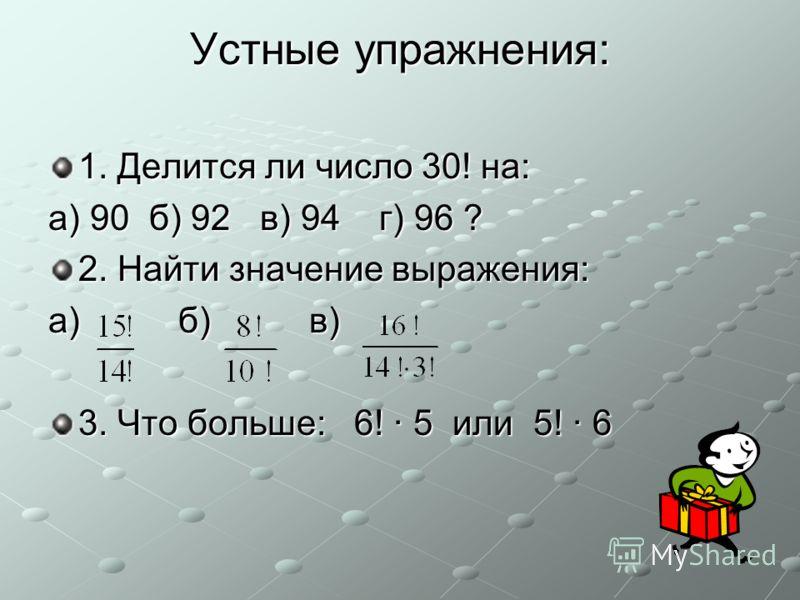 Устные упражнения: 1. Делится ли число 30! на: а) 90 б) 92 в) 94 г) 96 ? 2. Найти значение выражения: а) б) в) 3. Что больше: 6! · 5 или 5! · 6