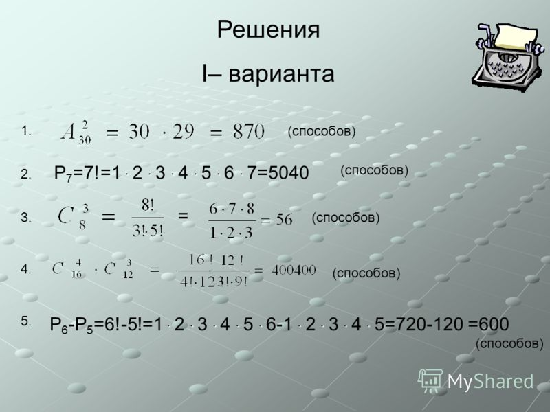 Решения I– варианта (способов) 1. 2. 3. 4. 5. ······ P 7 =7!=1 · 2 · 3 · 4 · 5 · 6 · 7=5040 (способов) = ········· P 6 -P 5 =6!-5!=1 · 2 · 3 · 4 · 5 · 6-1 · 2 · 3 · 4 · 5=720-120 =600 (способов)
