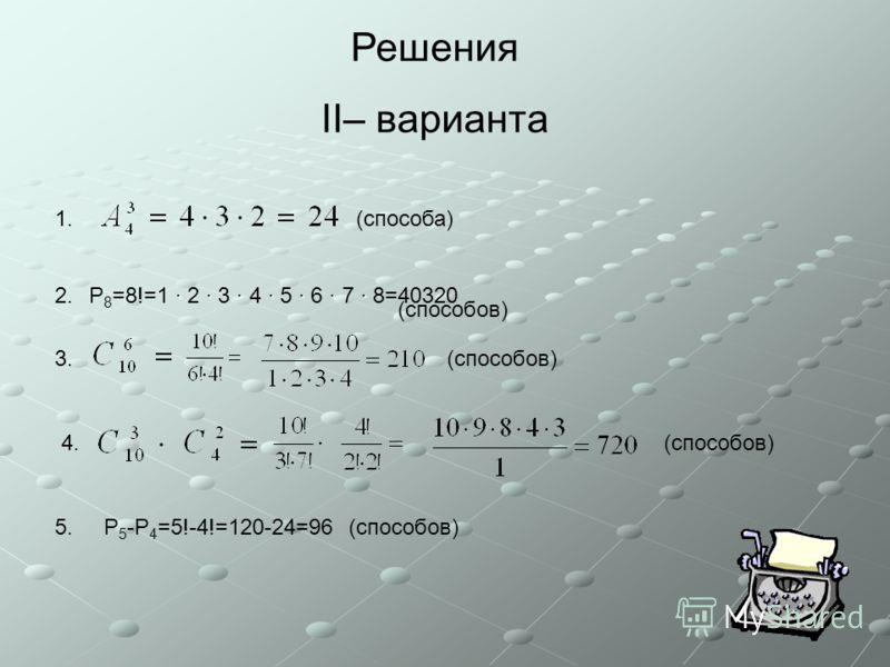 Решения II– варианта (способов) 1. 2. 3. 4. 5. (способа) ······· P 8 =8!=1 · 2 · 3 · 4 · 5 · 6 · 7 · 8=40320 (способов) P 5 -P 4 =5!-4!=120-24=96 (способов)