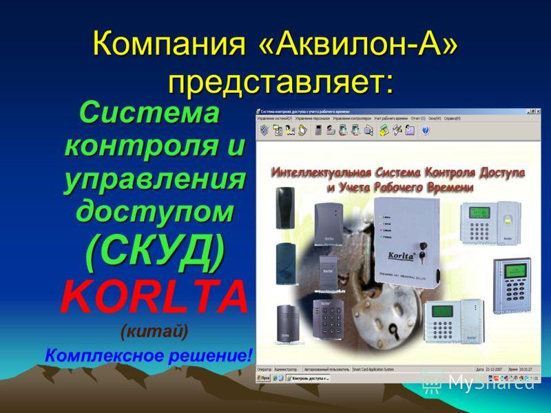 Компания «Аквилон-А» представляет: Система контроля и управления доступом (СКУД) Система контроля и управления доступом (СКУД) KORLTA (китай) Комплексное решение!